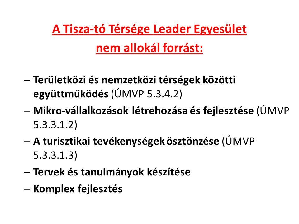 A Tisza-tó Térsége Leader Egyesület nem allokál forrást: – Területközi és nemzetközi térségek közötti együttműködés (ÚMVP 5.3.4.2) – Mikro-vállalkozások létrehozása és fejlesztése (ÚMVP 5.3.3.1.2) – A turisztikai tevékenységek ösztönzése (ÚMVP 5.3.3.1.3) – Tervek és tanulmányok készítése – Komplex fejlesztés