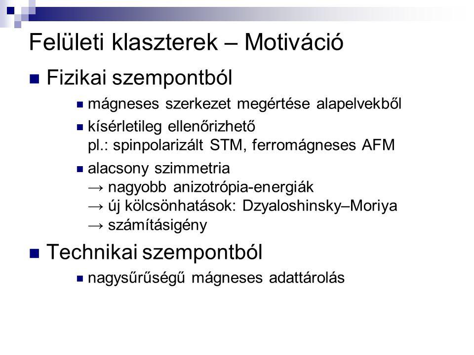 Felületi klaszterek – Motiváció Fizikai szempontból mágneses szerkezet megértése alapelvekből kísérletileg ellenőrizhető pl.: spinpolarizált STM, ferromágneses AFM alacsony szimmetria → nagyobb anizotrópia-energiák → új kölcsönhatások: Dzyaloshinsky–Moriya → számításigény Technikai szempontból nagysűrűségű mágneses adattárolás