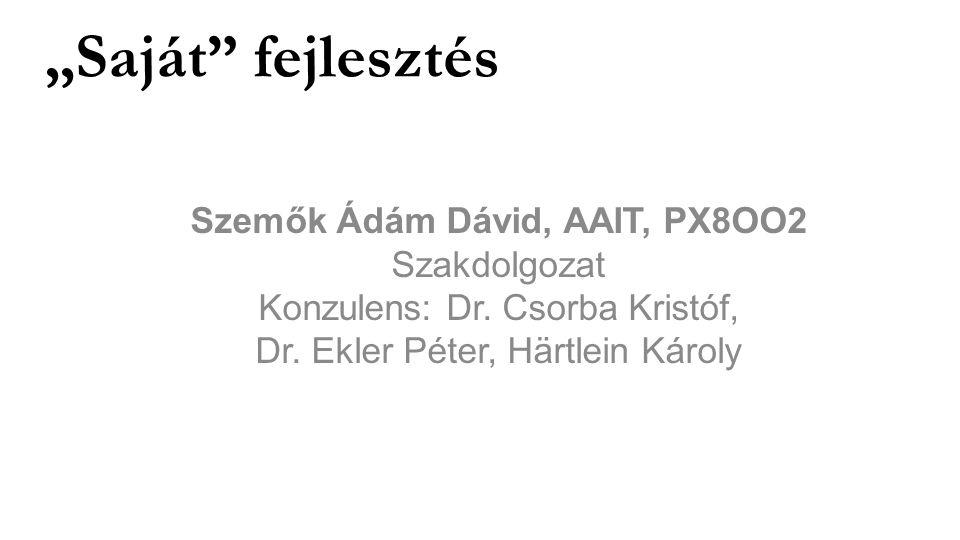 """""""Saját"""" fejlesztés Szemők Ádám Dávid, AAIT, PX8OO2 Szakdolgozat Konzulens: Dr. Csorba Kristóf, Dr. Ekler Péter, Härtlein Károly"""