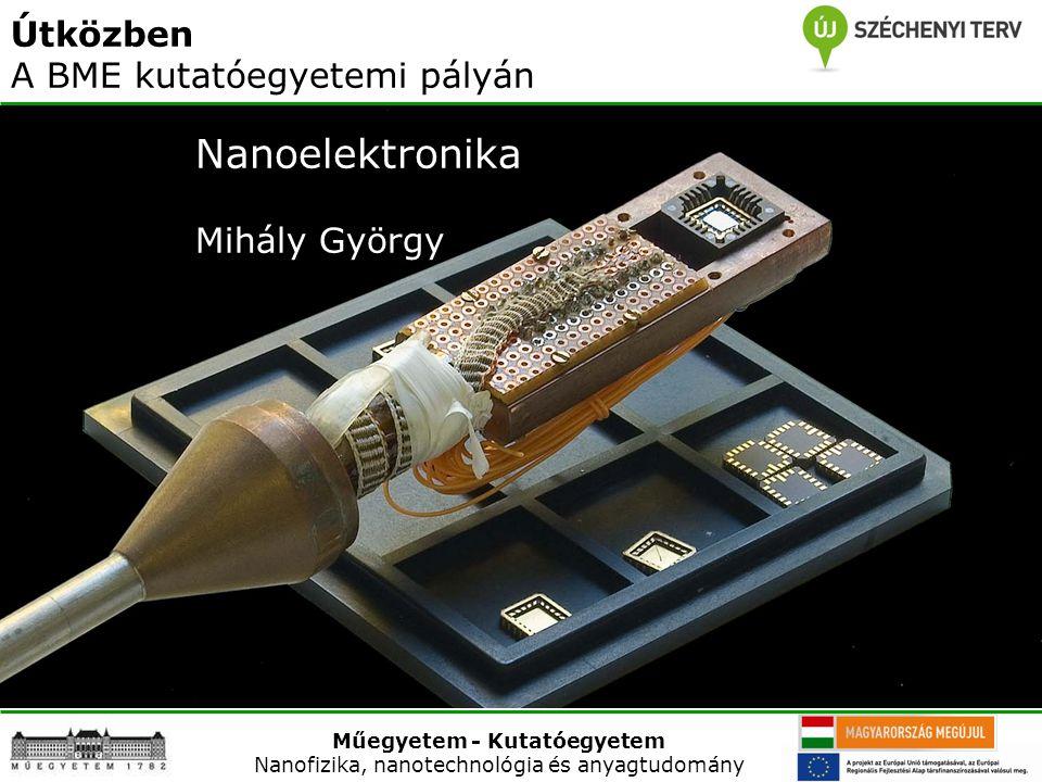 Műegyetem - Kutatóegyetem Nanofizika, nanotechnológia és anyagtudomány 2011. június 21. Nanoelektronika Mihály György Műegyetem - Kutatóegyetem Nanofi