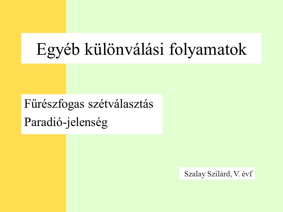 Egyéb különválási folyamatok Fűrészfogas szétválasztás Paradió-jelenség Szalay Szilárd, V. évf