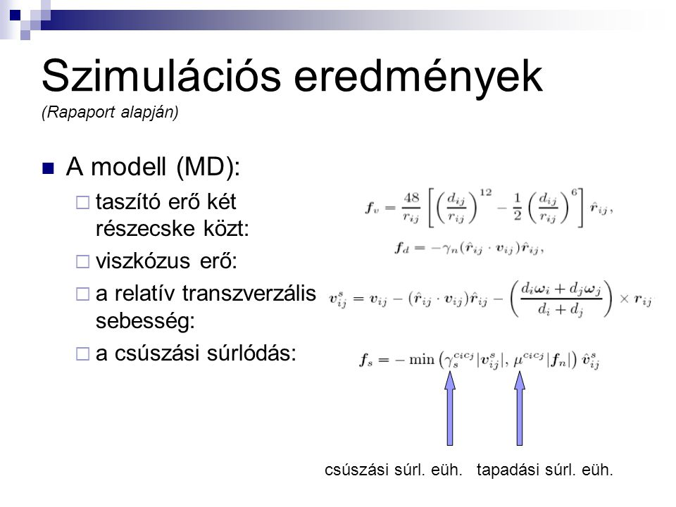 Szimulációs eredmények (Rapaport alapján) A modell (MD):  taszító erő két részecske közt:  viszkózus erő:  a relatív transzverzális sebesség:  a csúszási súrlódás: csúszási súrl.