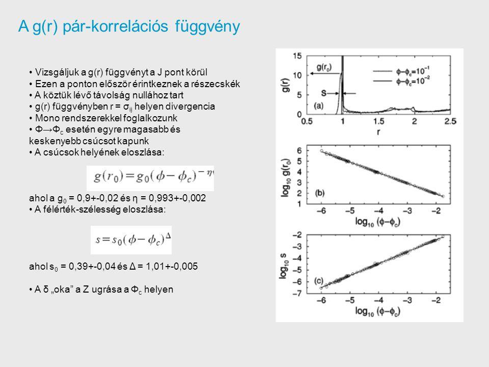 """A g(r) pár-korrelációs függvény Vizsgáljuk a g(r) függvényt a J pont körül Ezen a ponton először érintkeznek a részecskék A köztük lévő távolság nullához tart g(r) függvényben r = σ ij helyen divergencia Mono rendszerekkel foglalkozunk Φ→Φ c esetén egyre magasabb és keskenyebb csúcsot kapunk A csúcsok helyének eloszlása: ahol a g 0 = 0,9+-0,02 és η = 0,993+-0,002 A félérték-szélesség eloszlása: ahol s 0 = 0,39+-0,04 és Δ = 1,01+-0,005 A δ """"oka a Z ugrása a Φ c helyen"""