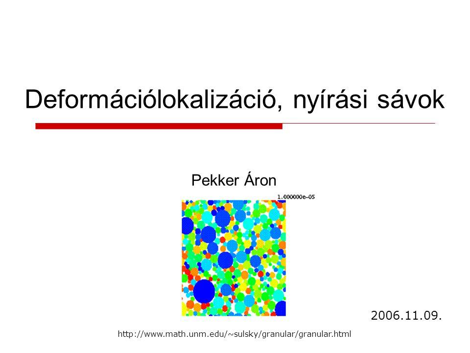 Deformációlokalizáció, nyírási sávok Pekker Áron 2006.11.09. http://www.math.unm.edu/~sulsky/granular/granular.html