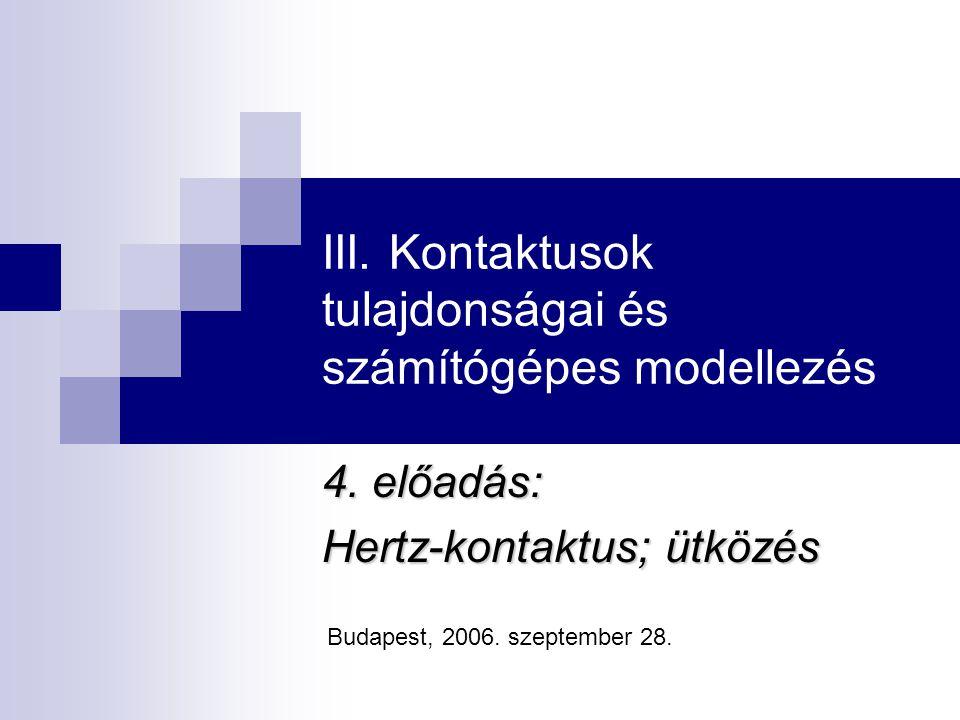 III. Kontaktusok tulajdonságai és számítógépes modellezés 4. előadás: Hertz-kontaktus; ütközés Budapest, 2006. szeptember 28.
