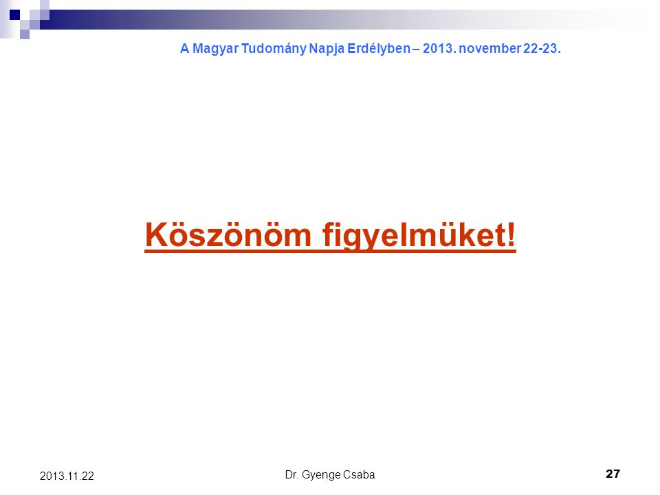 A Magyar Tudomány Napja Erdélyben – 2013. november 22-23. Dr. Gyenge Csaba27 2013.11.22 Köszönöm figyelmüket!