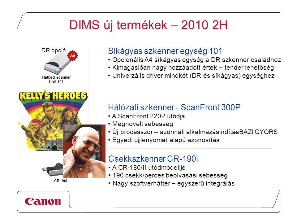 DIMS új termékek – 2010 2H CR-180II CR190i Sep ScanFront 220 /220P ScanFront 300P Aug DR opció Flatbed Scanner Unit 101 Jul Síkágyas szkenner egység 101 Opcionális A4 síkágyas egység a DR szkenner családhoz Kimagaslóan nagy hozzáadott érték – tender lehetőség Univerzális driver mindkét (DR és síkágyas) egységhez Hálózati szkenner - ScanFront 300P A ScanFront 220P utódja Megnövelt sebesség Új processzor – azonnali alkalmazásindítás Egyedi ujjlenyomat alapú azonosítás Csekkszkenner CR-190i A CR-180/II utódmodellje 190 csekk/perces beolvasási sebesség Nagy szoftverháttér – egyszerű integrálás – BAZI JOE GYORS