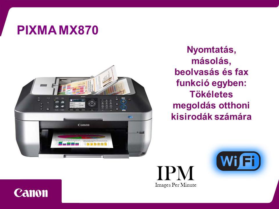 PIXMA MX870 Nyomtatás, másolás, beolvasás és fax funkció egyben: Tökéletes megoldás otthoni kisirodák számára IPM Images Per Minute