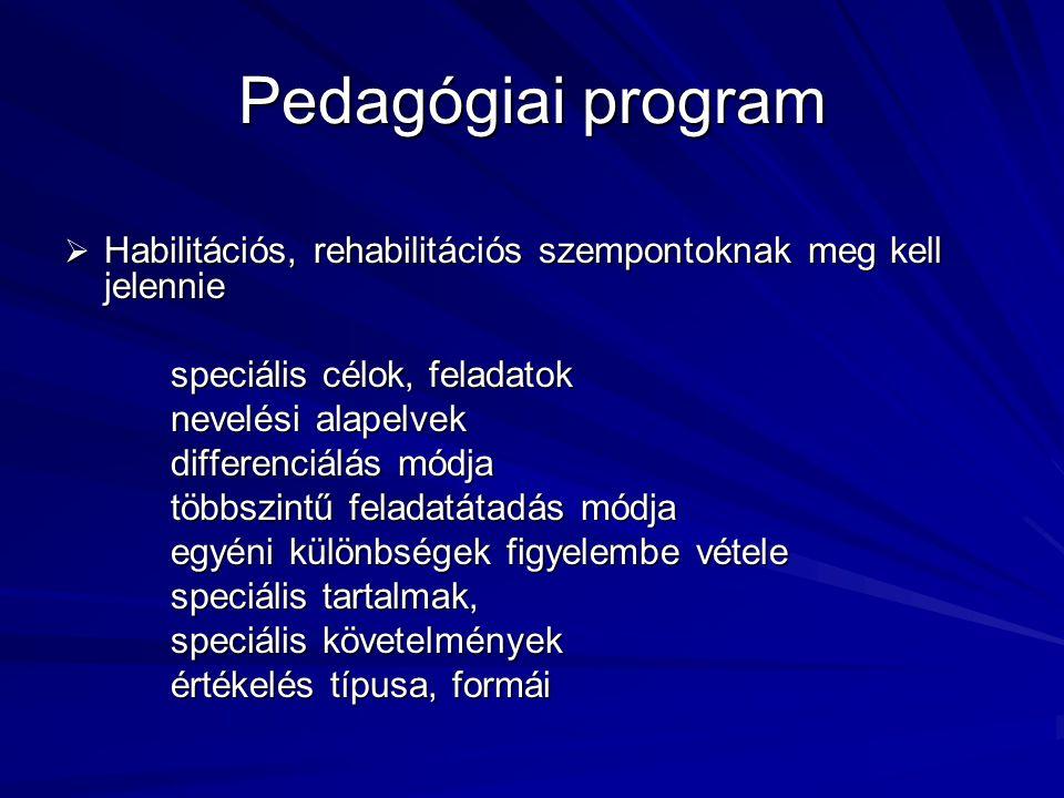 Pedagógiai program  Habilitációs, rehabilitációs szempontoknak meg kell jelennie speciális célok, feladatok nevelési alapelvek differenciálás módja többszintű feladatátadás módja egyéni különbségek figyelembe vétele speciális tartalmak, speciális követelmények értékelés típusa, formái
