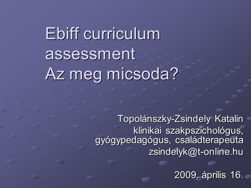 Ebiff curriculum assessment Az meg micsoda? Topolánszky-Zsindely Katalin klinikai szakpszichológus, gyógypedagógus, családterapeuta zsindelyk@t-online
