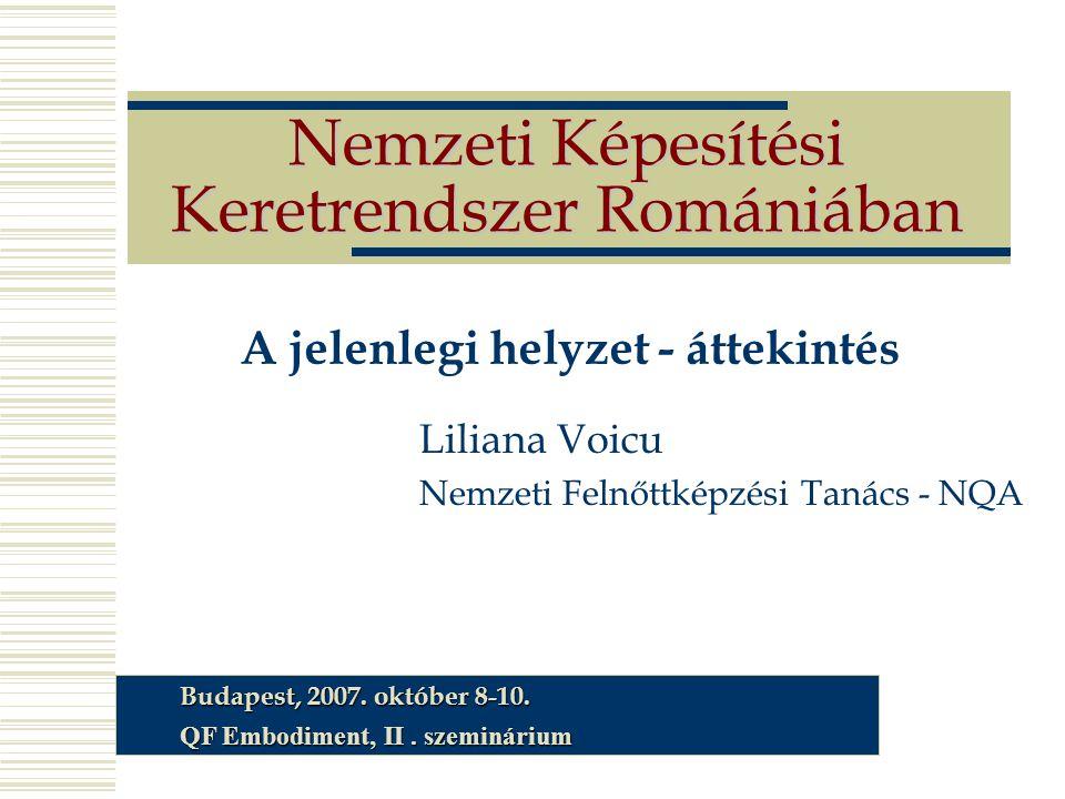 Nemzeti Képesítési Keretrendszer Romániában A jelenlegi helyzet - áttekintés Liliana Voicu Nemzeti Felnőttképzési Tanács - NQA Budapest, 2007. október