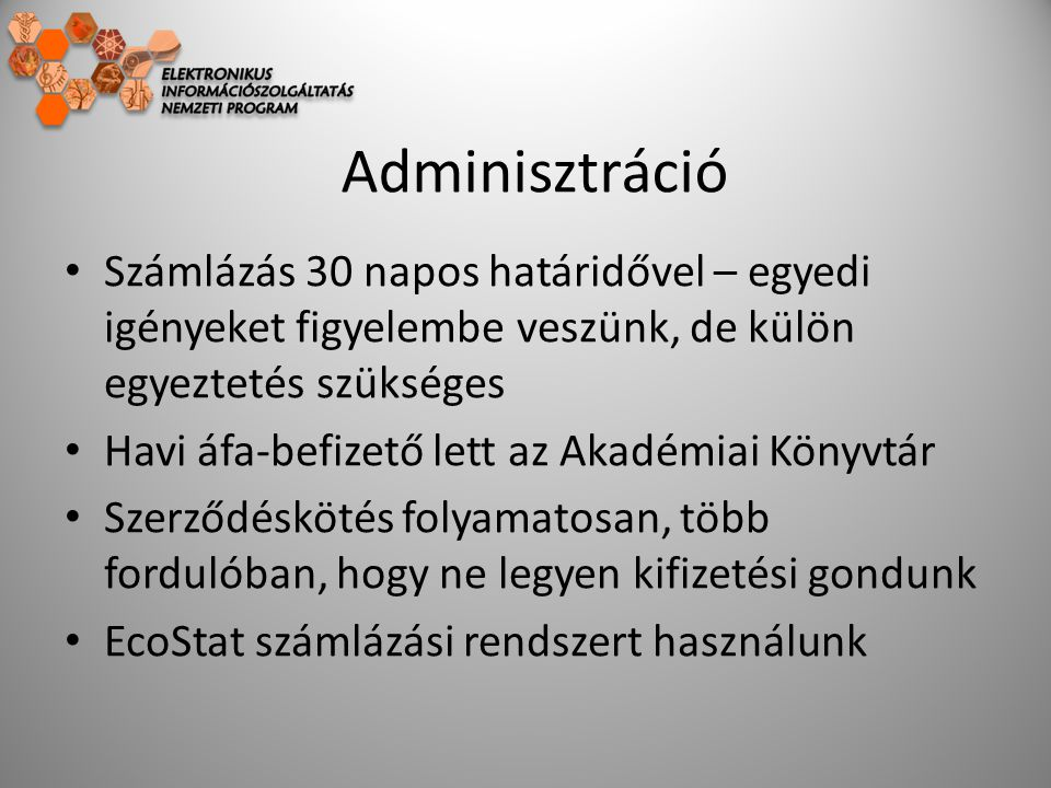 Adminisztráció Számlázás 30 napos határidővel – egyedi igényeket figyelembe veszünk, de külön egyeztetés szükséges Havi áfa-befizető lett az Akadémiai Könyvtár Szerződéskötés folyamatosan, több fordulóban, hogy ne legyen kifizetési gondunk EcoStat számlázási rendszert használunk