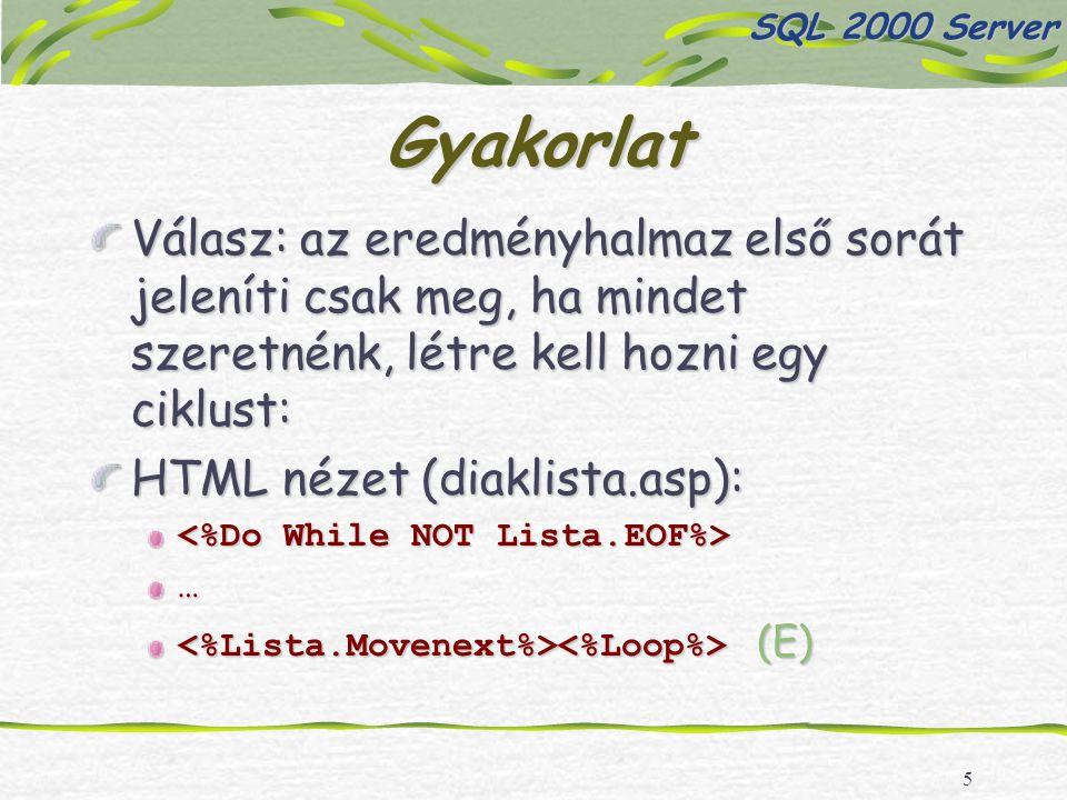 5 Gyakorlat Válasz: az eredményhalmaz első sorát jeleníti csak meg, ha mindet szeretnénk, létre kell hozni egy ciklust: HTML nézet (diaklista.asp): … (E) (E) SQL 2000 Server
