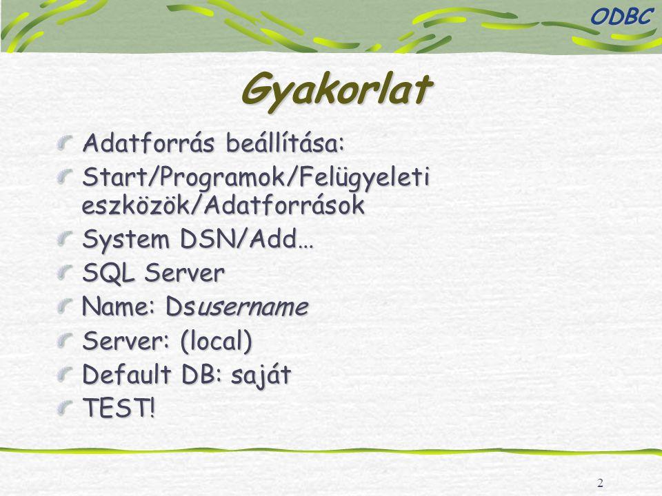 2 Gyakorlat Adatforrás beállítása: Start/Programok/Felügyeleti eszközök/Adatforrások System DSN/Add… SQL Server Name: Dsusername Server: (local) Default DB: saját TEST!ODBC