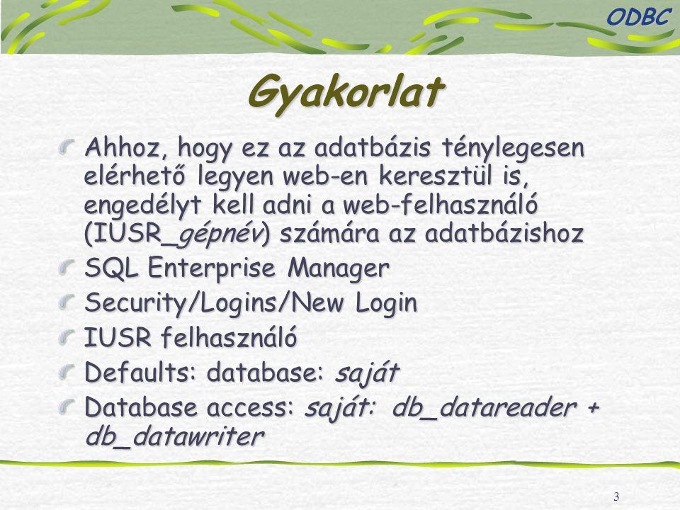 3 Gyakorlat Ahhoz, hogy ez az adatbázis ténylegesen elérhető legyen web-en keresztül is, engedélyt kell adni a web-felhasználó (IUSR_gépnév) számára az adatbázishoz SQL Enterprise Manager Security/Logins/New Login IUSR felhasználó Defaults: database: saját Database access: saját: db_datareader + db_datawriter ODBC
