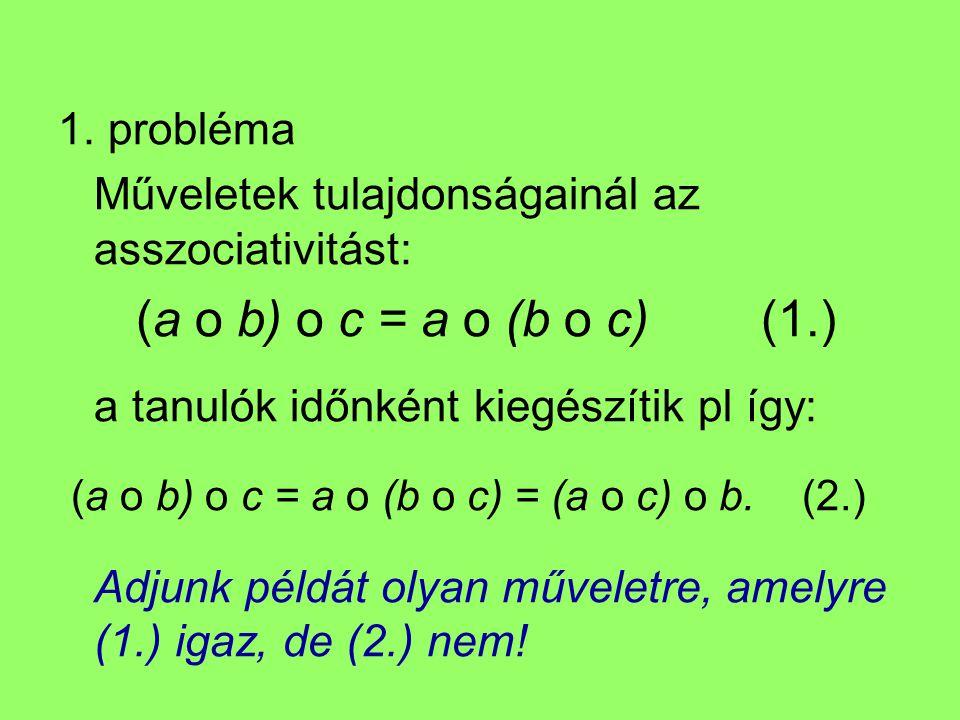 1. probléma Műveletek tulajdonságainál az asszociativitást: (a o b) o c = a o (b o c) (1.) a tanulók időnként kiegészítik pl így: (a o b) o c = a o (b