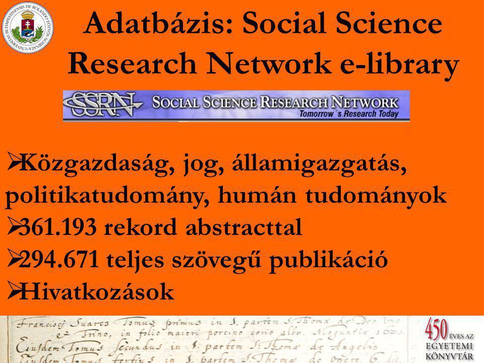 Adatbázis: Social Science Research Network e-library  Közgazdaság, jog, államigazgatás, politikatudomány, humán tudományok Közgazdaság, jog, államigazgatás, politikatudomány, humán tudományok  361.193 rekord abstracttal 361.193 rekord abstracttal  294.671 teljes szövegű publikáció 294.671 teljes szövegű publikáció  Hivatkozások Hivatkozások