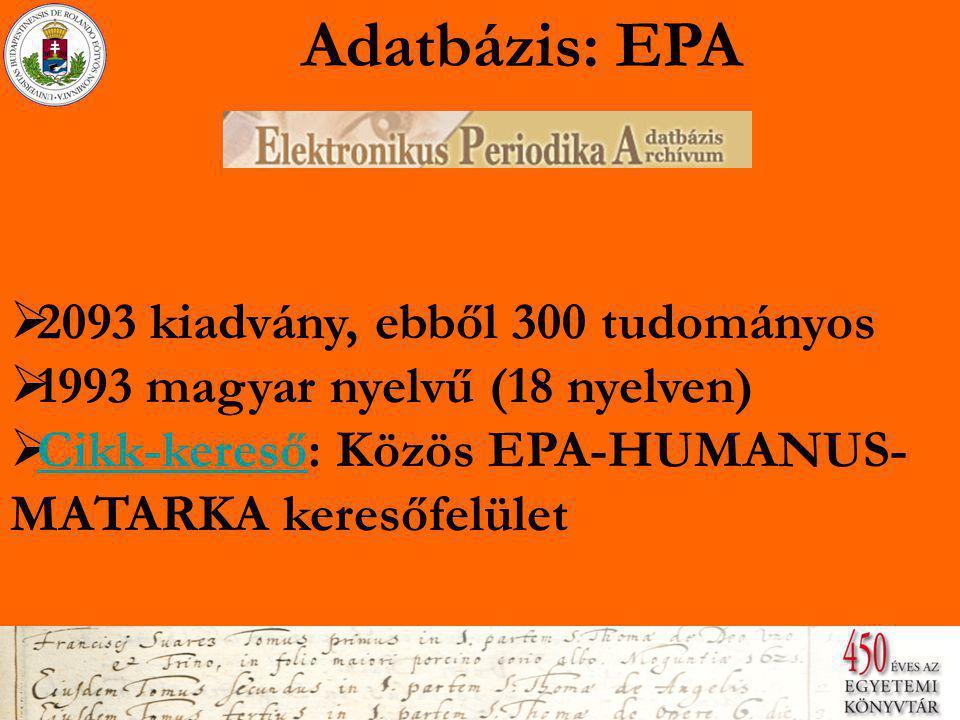 Adatbázis: EPA  2093 kiadvány, ebből 300 tudományos 2093 kiadvány, ebből 300 tudományos  1993 magyar nyelvű (18 nyelven) 1993 magyar nyelvű (18 nyelven)  Cikk-kereső: Közös EPA-HUMANUS- MATARKA keresőfelület Cikk-kereső: Közös EPA-HUMANUS- MATARKA keresőfelület