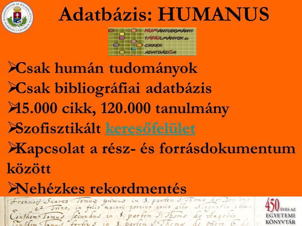 Adatbázis: HUMANUS  Csak humán tudományok Csak humán tudományok  Csak bibliográfiai adatbázis Csak bibliográfiai adatbázis  15.000 cikk, 120.000 tanulmány 15.000 cikk, 120.000 tanulmány  Szofisztikált keresőfelület Szofisztikált keresőfelület  Kapcsolat a rész- és forrásdokumentum között Kapcsolat a rész- és forrásdokumentum között  Nehézkes rekordmentés Nehézkes rekordmentés