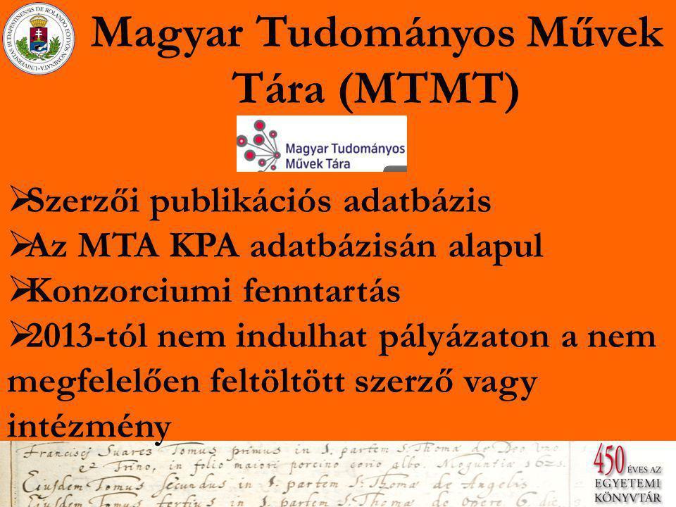 Magyar Tudományos Művek Tára (MTMT)  Szerzői publikációs adatbázis  Az MTA KPA adatbázisán alapul  Konzorciumi fenntartás  2013-tól nem indulhat pályázaton a nem megfelelően feltöltött szerző vagy intézmény