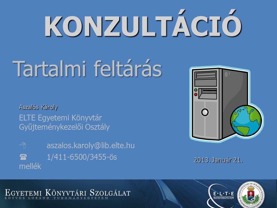 KONZULTÁCIÓ Tartalmi feltárás Aszalós Károly ELTE Egyetemi Könyvtár Gyűjteménykezelői Osztály  aszalos.karoly@lib.elte.hu  1/411-6500/3455-ös mellék 2013.