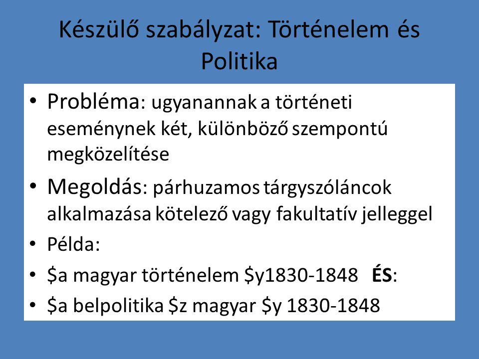 Készülő szabályzat: Történelem és Politika Probléma : ugyanannak a történeti eseménynek két, különböző szempontú megközelítése Megoldás : párhuzamos tárgyszóláncok alkalmazása kötelező vagy fakultatív jelleggel Példa: $a magyar történelem $y1830-1848 ÉS: $a belpolitika $z magyar $y 1830-1848