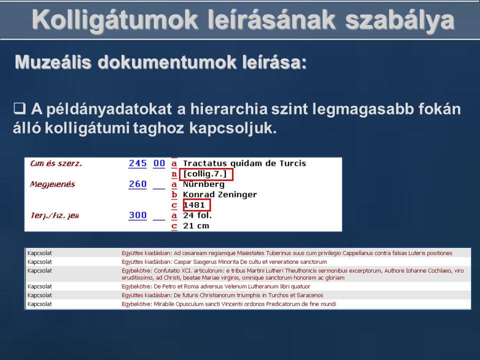 Kolligátumok leírásának szabálya Muzeális dokumentumok leírása:  A példányadatokat a hierarchia szint legmagasabb fokán álló kolligátumi taghoz kapcs