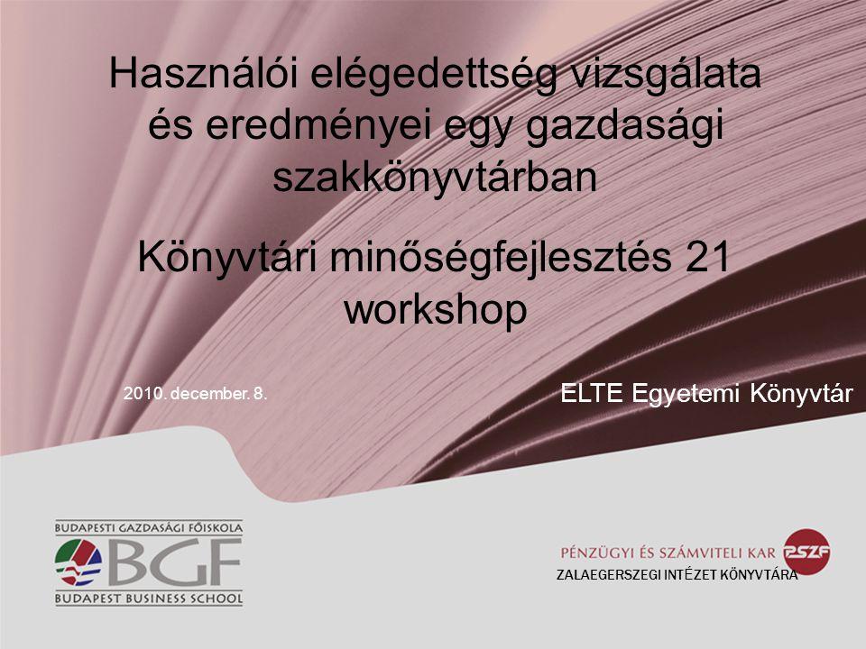 Használói elégedettség vizsgálata és eredményei egy gazdasági szakkönyvtárban Könyvtári minőségfejlesztés 21 workshop 2010. december. 8. ELTE Egyetemi