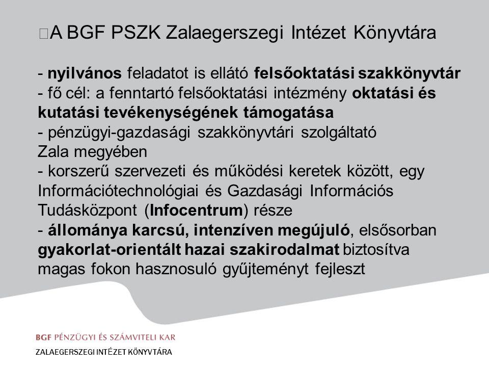 A BGF PSZK Zalaegerszegi Intézet Könyvtára - nyilvános feladatot is ellátó felsőoktatási szakkönyvtár - fő cél: a fenntartó felsőoktatási intézmény oktatási és kutatási tevékenységének támogatása - pénzügyi-gazdasági szakkönyvtári szolgáltató Zala megyében - korszerű szervezeti és működési keretek között, egy Információtechnológiai és Gazdasági Információs Tudásközpont (Infocentrum) része - állománya karcsú, intenzíven megújuló, elsősorban gyakorlat-orientált hazai szakirodalmat biztosítva magas fokon hasznosuló gyűjteményt fejleszt ZALAEGERSZEGI INT É ZET KÖNYVTÁRA