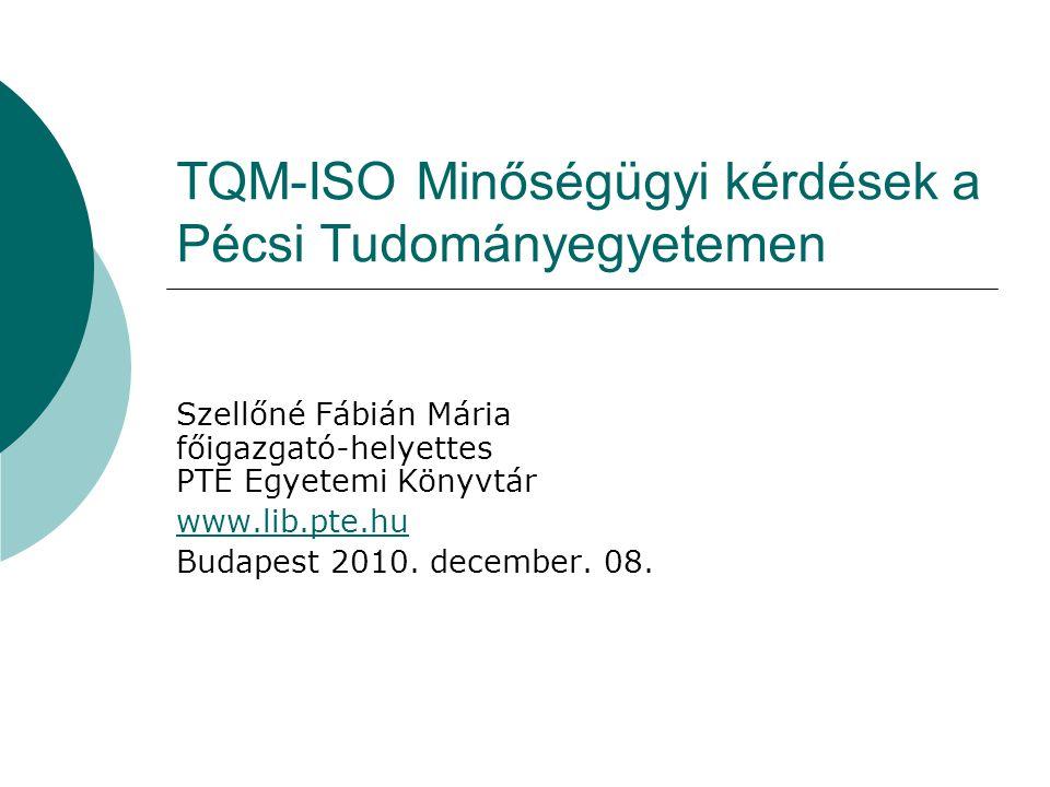 TQM-ISO Minőségügyi kérdések a Pécsi Tudományegyetemen Szellőné Fábián Mária főigazgató-helyettes PTE Egyetemi Könyvtár www.lib.pte.hu Budapest 2010.