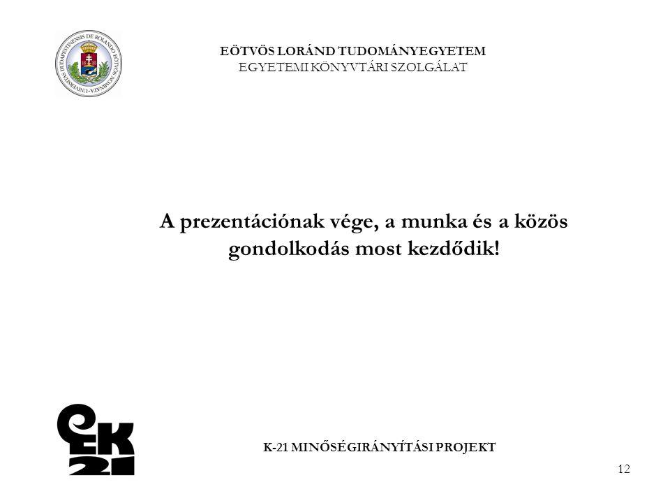12 K-21 MINŐSÉGIRÁNYÍTÁSI PROJEKT A prezentációnak vége, a munka és a közös gondolkodás most kezdődik.