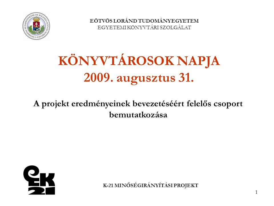 1 EÖTVÖS LORÁND TUDOMÁNYEGYETEM EGYETEMI KÖNYVTÁRI SZOLGÁLAT K-21 MINŐSÉGIRÁNYÍTÁSI PROJEKT A projekt eredményeinek bevezetéséért felelős csoport bemutatkozása KÖNYVTÁROSOK NAPJA 2009.