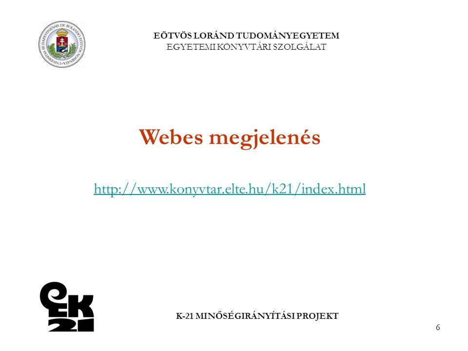 6 EÖTVÖS LORÁND TUDOMÁNYEGYETEM EGYETEMI KÖNYVTÁRI SZOLGÁLAT K-21 MINŐSÉGIRÁNYÍTÁSI PROJEKT Webes megjelenés http://www.konyvtar.elte.hu/k21/index.html