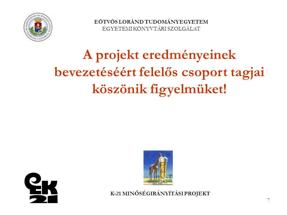 7 EÖTVÖS LORÁND TUDOMÁNYEGYETEM EGYETEMI KÖNYVTÁRI SZOLGÁLAT K-21 MINŐSÉGIRÁNYÍTÁSI PROJEKT A projekt eredményeinek bevezetéséért felelős csoport tagjai köszönik figyelmüket!