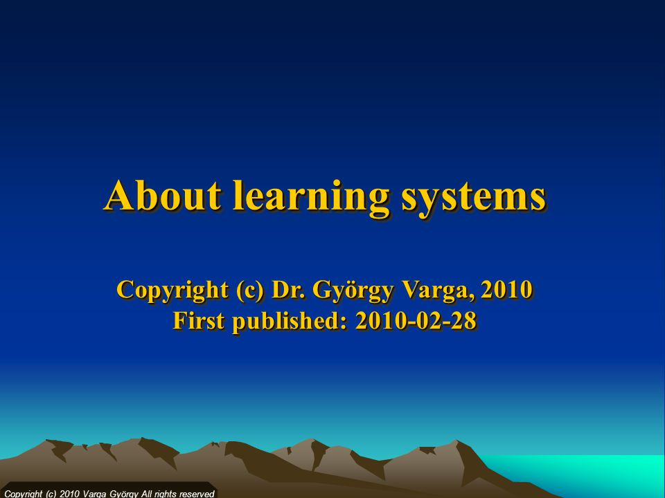 Copyright (c) 2010 Varga György All rights reserved About learning systems Copyright (c) Dr.