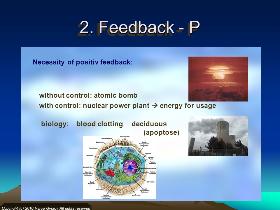 2. Feedback - P Copyright (c) 2010 Varga György All rights reserved Necessity of positiv feedback: without control: atomic bomb with control: nuclear
