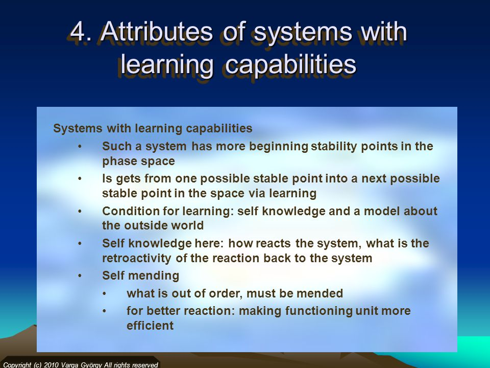 4. Attributes of systems with learning capabilities Copyright (c) 2010 Varga György All rights reserved Systems with learning capabilities Such a syst