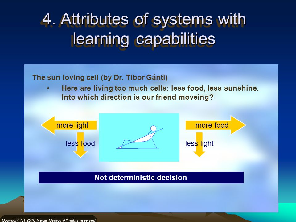 4. Attributes of systems with learning capabilities Copyright (c) 2010 Varga György All rights reserved Not deterministic decision less foodless light
