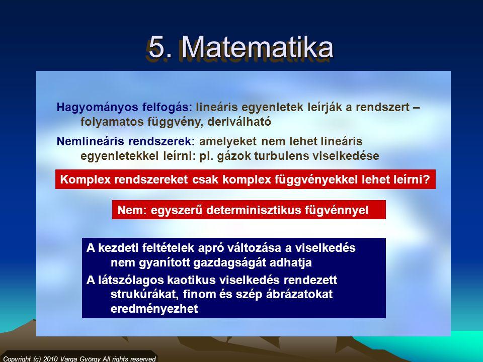 5. Matematika Copyright (c) 2010 Varga György All rights reserved Hagyományos felfogás: lineáris egyenletek leírják a rendszert – folyamatos függvény,