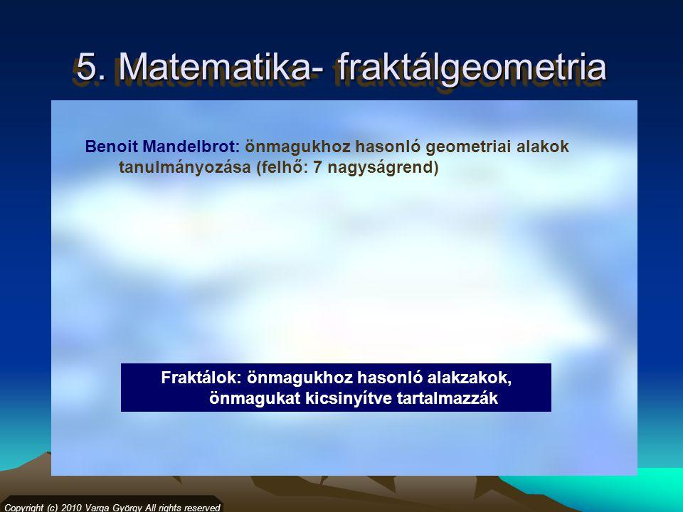 5. Matematika- fraktálgeometria Copyright (c) 2010 Varga György All rights reserved Benoit Mandelbrot: önmagukhoz hasonló geometriai alakok tanulmányo