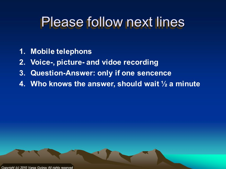 Please follow next lines 1.Mobile telephons 2.Voice-, picture- and vidoe recording 3.Question-Answer: only if one sencence 4.Who knows the answer, should wait ½ a minute Copyright (c) 2010 Varga György All rights reserved