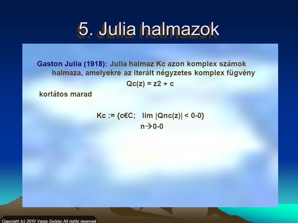 5. Julia halmazok Copyright (c) 2010 Varga György All rights reserved Gaston Julia (1918): Julia halmaz Kc azon komplex számok halmaza, amelyekre az i