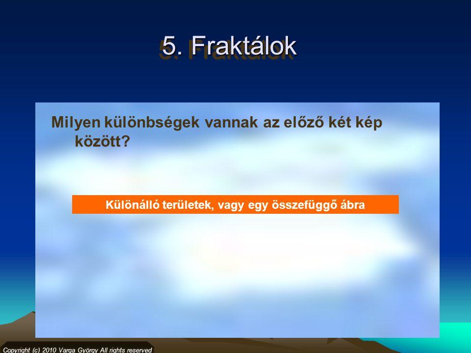 5. Fraktálok Milyen különbségek vannak az előző két kép között? Copyright (c) 2010 Varga György All rights reserved Különálló területek, vagy egy össz