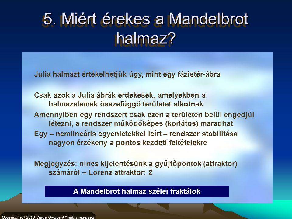 5. Miért érekes a Mandelbrot halmaz? Copyright (c) 2010 Varga György All rights reserved Julia halmazt értékelhetjük úgy, mint egy fázistér-ábra Csak