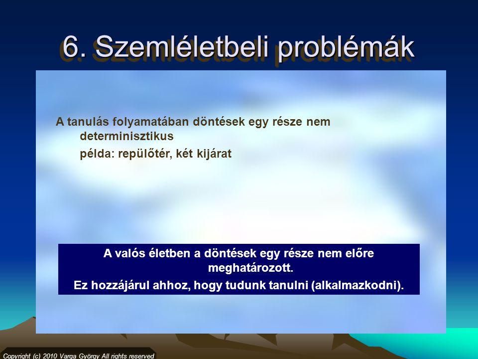 6. Szemléletbeli problémák Copyright (c) 2010 Varga György All rights reserved A tanulás folyamatában döntések egy része nem determinisztikus példa: r