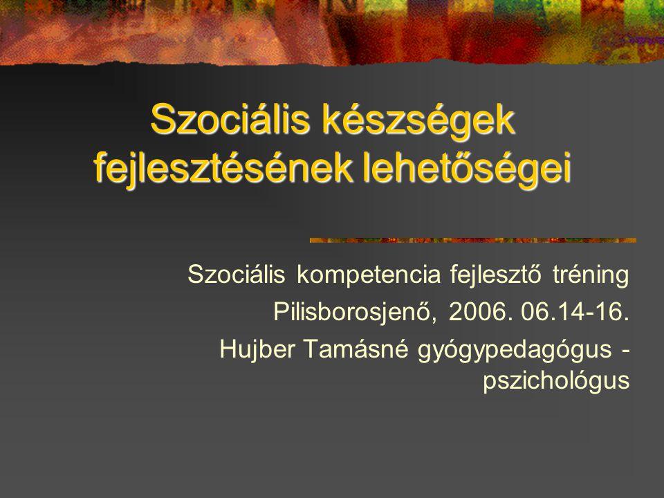 Szociális készségek fejlesztésének lehetőségei Szociális kompetencia fejlesztő tréning Pilisborosjenő, 2006. 06.14-16. Hujber Tamásné gyógypedagógus -