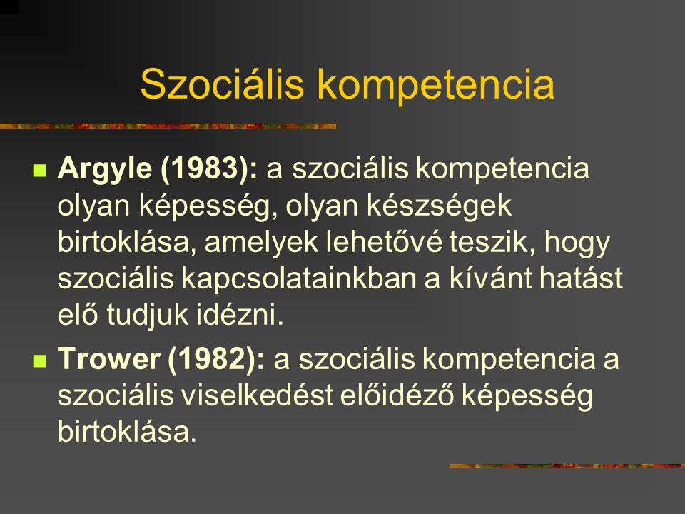 Szociális kompetencia Argyle (1983): a szociális kompetencia olyan képesség, olyan készségek birtoklása, amelyek lehetővé teszik, hogy szociális kapcs