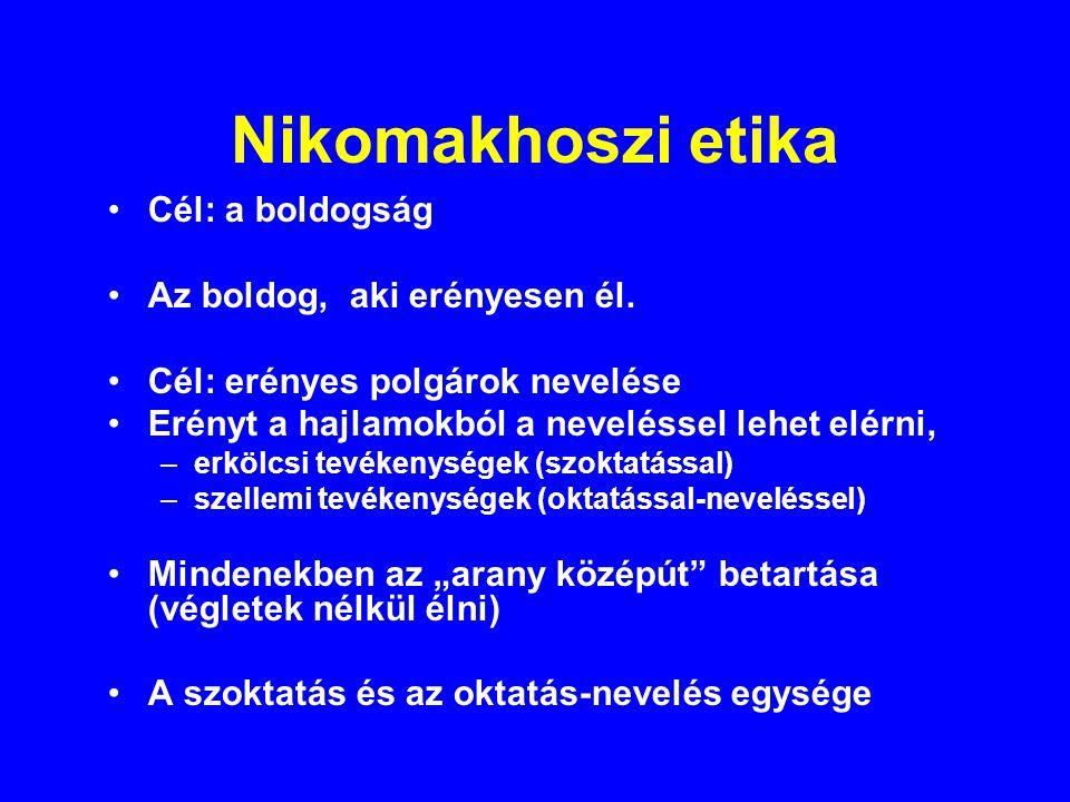 Nikomakhoszi etika Cél: a boldogság Az boldog, aki erényesen él. Cél: erényes polgárok nevelése Erényt a hajlamokból a neveléssel lehet elérni, –erköl