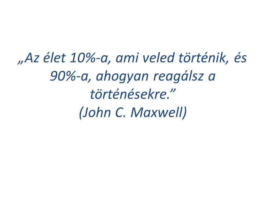 """""""Az élet 10%-a, ami veled történik, és 90%-a, ahogyan reagálsz a történésekre. (John C. Maxwell)"""