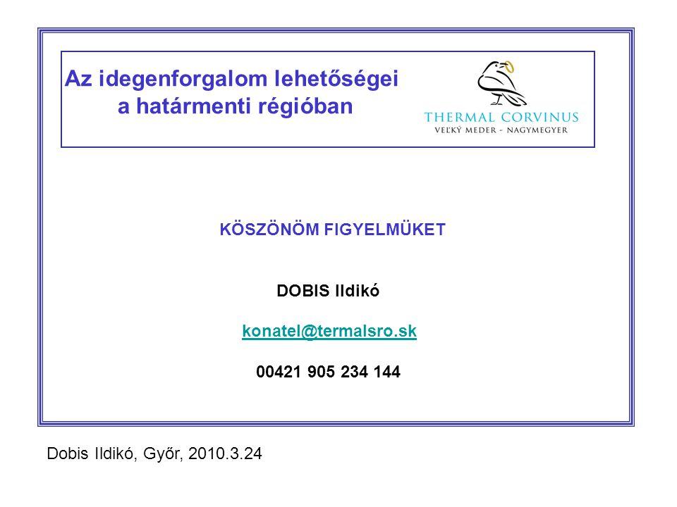 Az idegenforgalom lehetőségei a határmenti régióban KÖSZÖNÖM FIGYELMÜKET DOBIS Ildikó konatel@termalsro.sk 00421 905 234 144 Dobis Ildikó, Győr, 2010.3.24